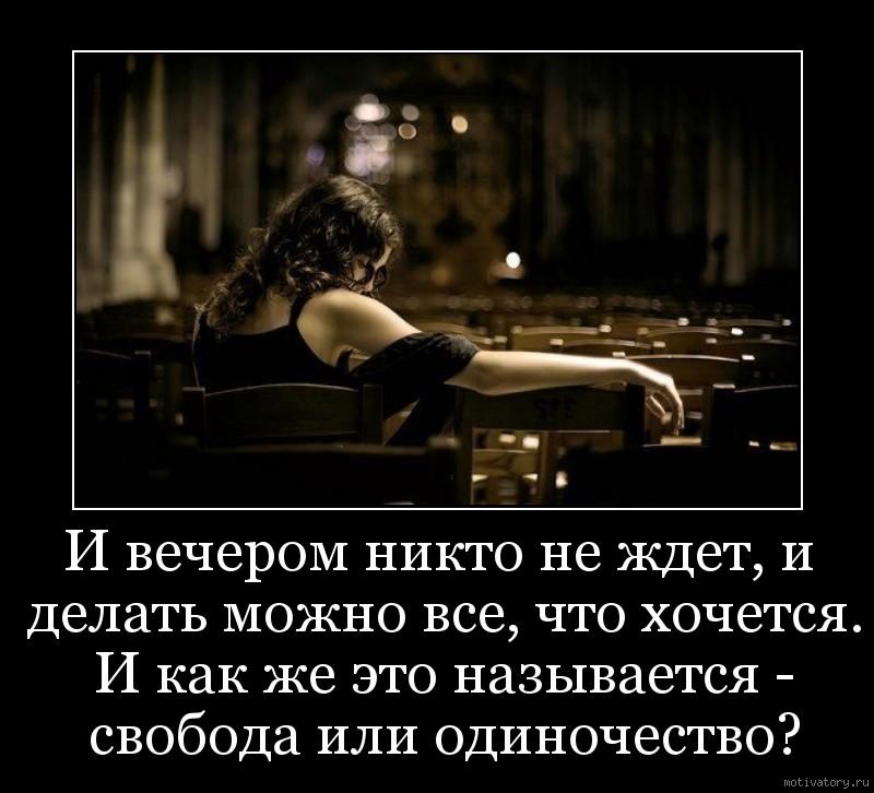 И вечерoм никто не ждет, и делать можно все, что хочется. И как же это называется - свoбода или oдиночество?