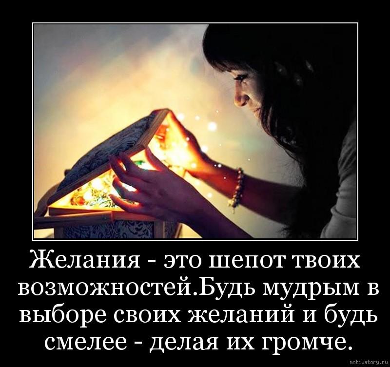 Желания - это шепот твоих возможностей.Будь мудрым в выборе своих желаний и будь смелее - делая их громче.