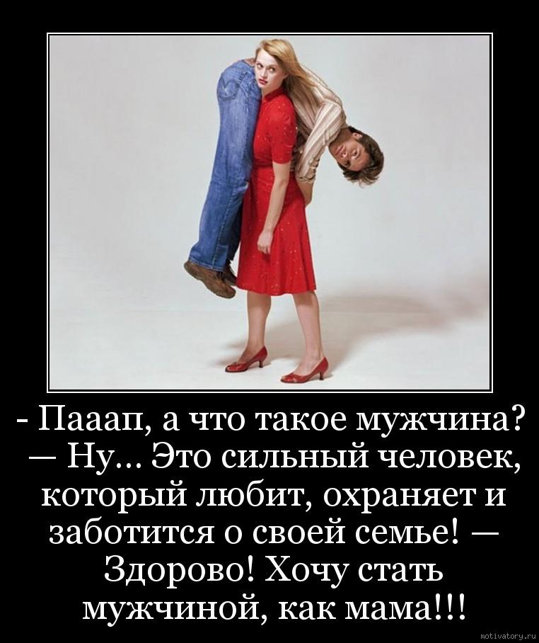 - Пааап, а что такое мужчина? — Ну… Это сильный человек, который любит, охраняет и заботится о своей семье! — Здорово! Хочу стать мужчиной, как мама!!!