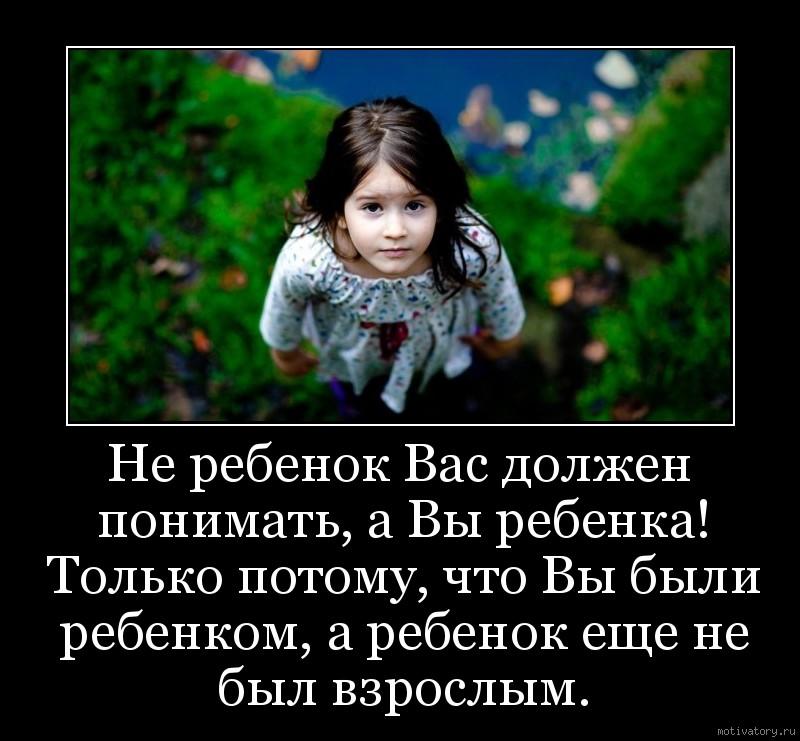 Не ребенок Вас должен понимать, а Вы ребенка! Только потому, что Вы были ребенком, а ребенок еще не был взрослым.