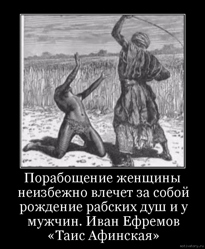 Порабощение женщины неизбежно влечет за собой рождение рабских душ и у мужчин. Иван Ефремов «Таис Афинская»