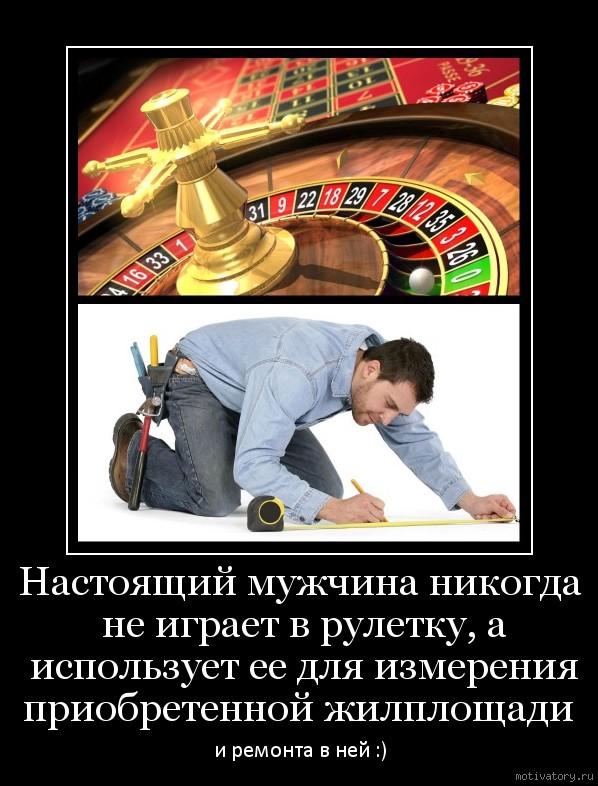Настоящий мужчина никогда не играет в рулетку, а использует ее для измерения приобретенной жилплощади