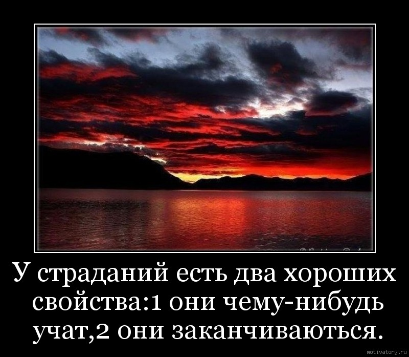 У страданий есть два хороших свойства:1 они чему-нибудь учат,2 они заканчиваються.