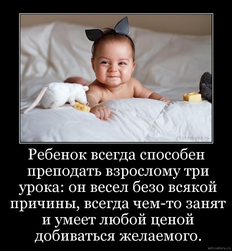 Ребенок всегда способен преподать взрослому три урока: он весел безо всякой причины, всегда чем-то занят и умеет любой ценой добиваться желаемого.