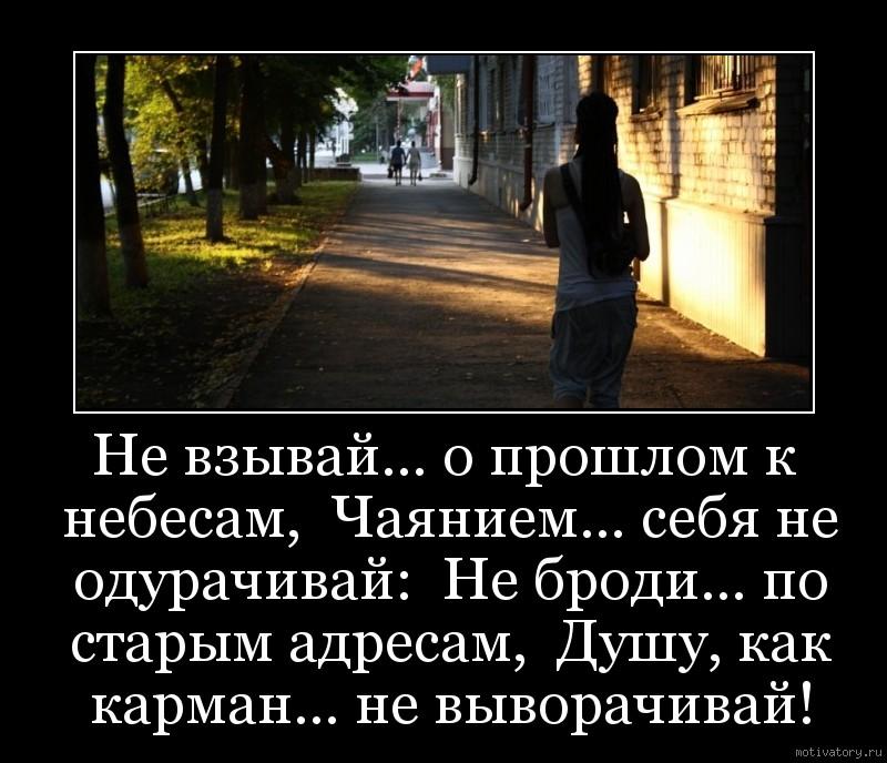 Не взывай… о прошлом к небесам,  Чаянием… себя не одурачивай:  Не броди… по старым адресам,  Душу, как карман… не выворачивай!