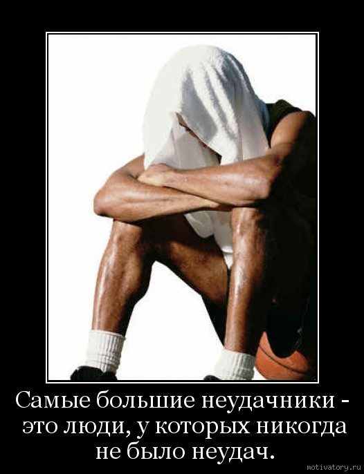 Самые большие неудачники - это люди, у которых никогда не было неудач.