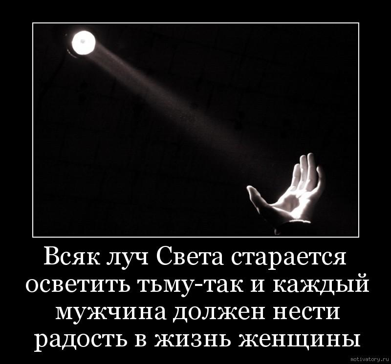 Всяк луч Света старается осветить тьму-так и каждый мужчина должен нести радость в жизнь женщины