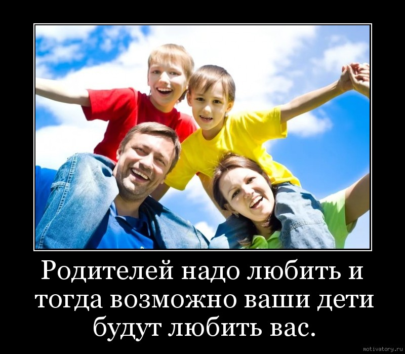 Родителей надо любить и тогда возможно ваши дети будут любить вас.