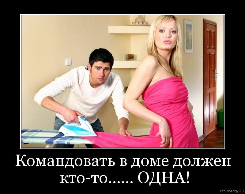 Командовать в доме должен кто-то...... ОДНА!
