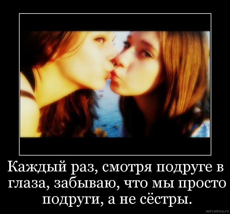 Каждый раз, смотря подруге в глаза, забываю, что мы просто подруги, а не сёстры.
