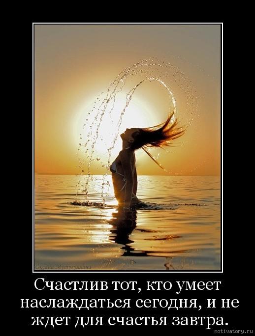 Счастлив тот, кто умеет наслаждаться сегодня, и не ждет для счастья завтра.