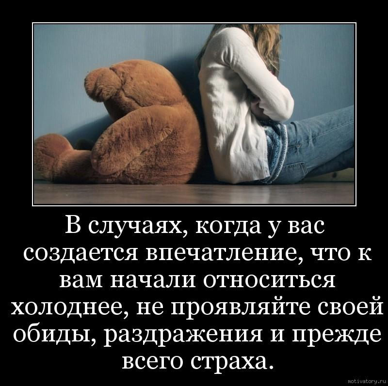 В случаях, когда у вас создается впечатление, что к вам начали относиться холоднее, не проявляйте своей обиды, раздражения и прежде всего страха.