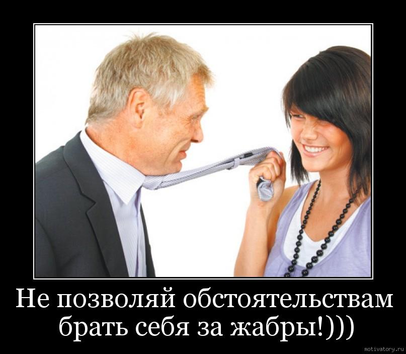 Не позволяй обстоятельствам брать себя за жабры!)))
