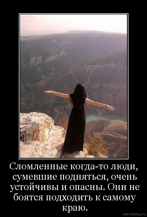 Сломленные когда-то люди, сумевшие подняться, очень устойчивы и опасны. Они не боятся подходить к самому краю.