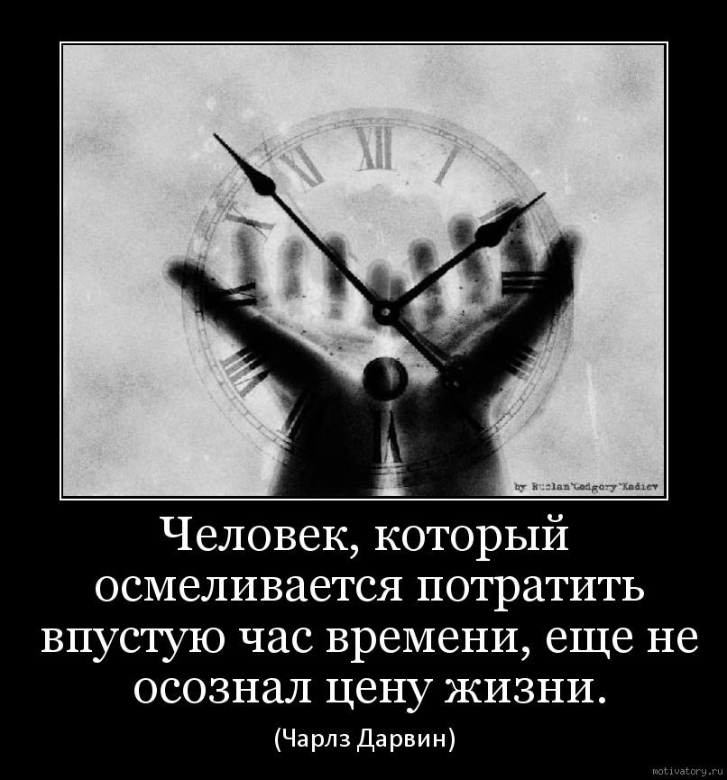 Человек, который осмеливается потратить впустую час времени, еще не осознал цену жизни.