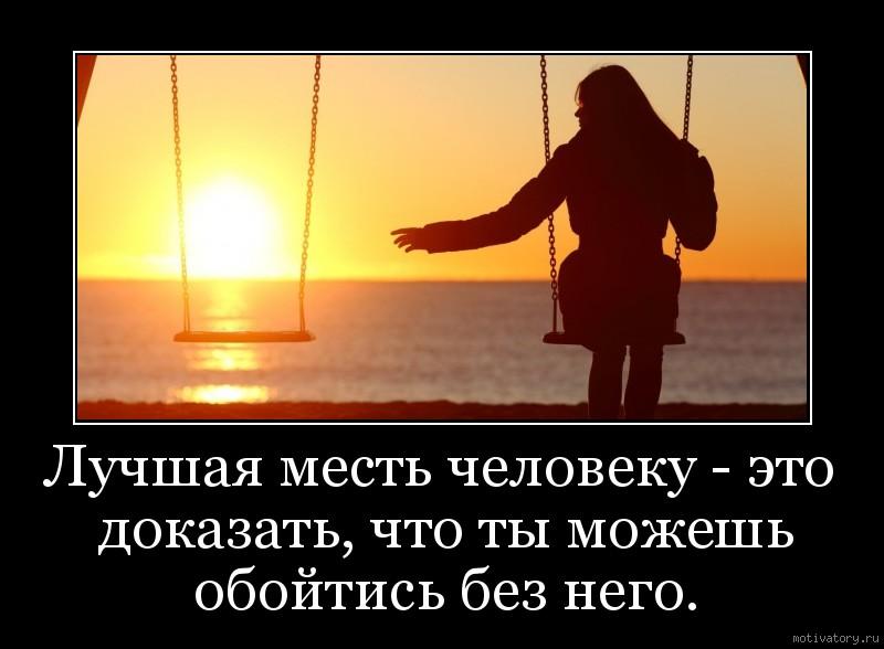 Лучшая месть человеку - это доказать, что ты можешь обойтись без него.