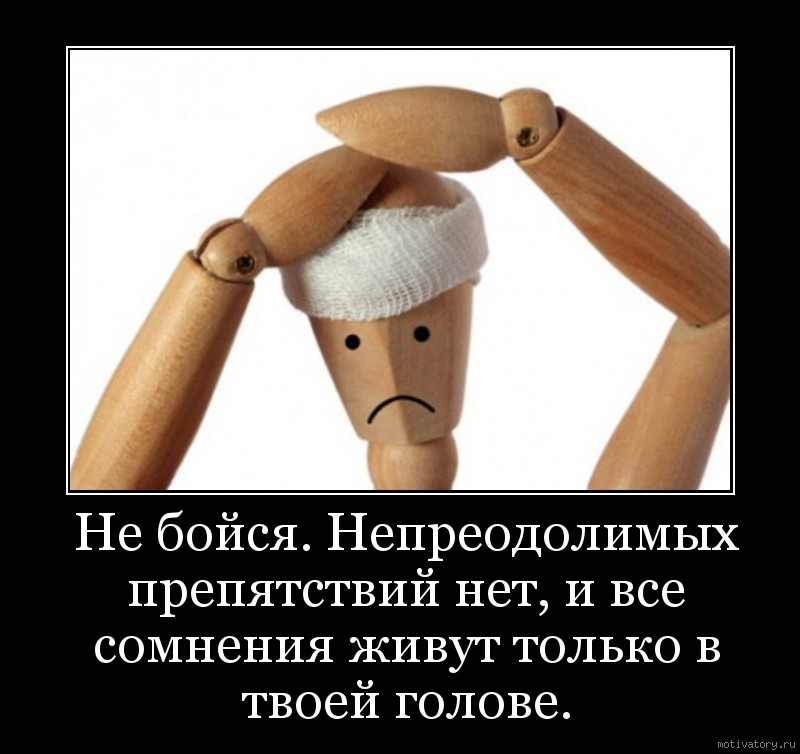 Не бойся. Непреодолимых препятствий нет, и все сомнения живут только в твоей голове.