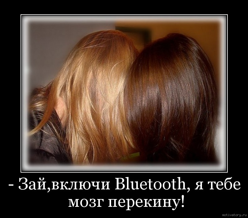 - Зай,включи Bluetooth, я тебе мозг перекину!