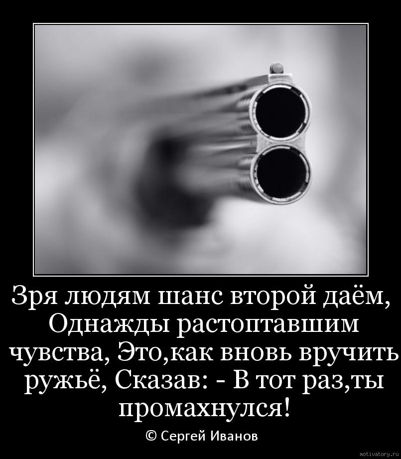 Зря людям шанс второй даём, Однажды растоптавшим чувства, Это,как вновь вручить ружьё, Сказав: - В тот раз,ты промахнулся!