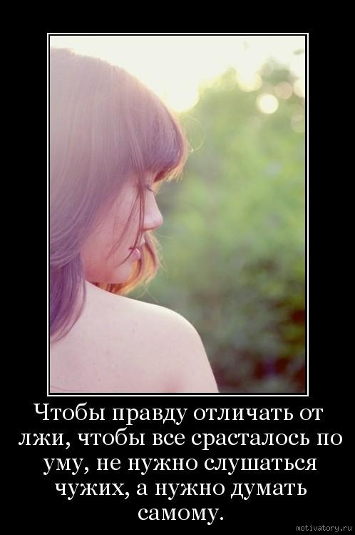 Чтобы правду отличать от лжи, чтобы все срасталось по уму, не нужно слушаться чужих, а нужно думать самому.