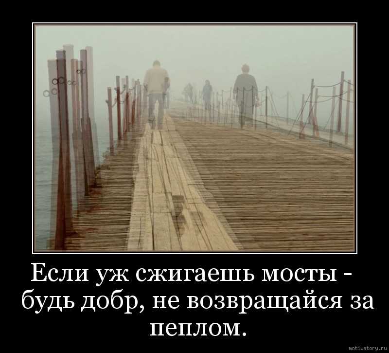 Если уж сжигаешь мосты -  будь добр, не возвращайся за пеплом.