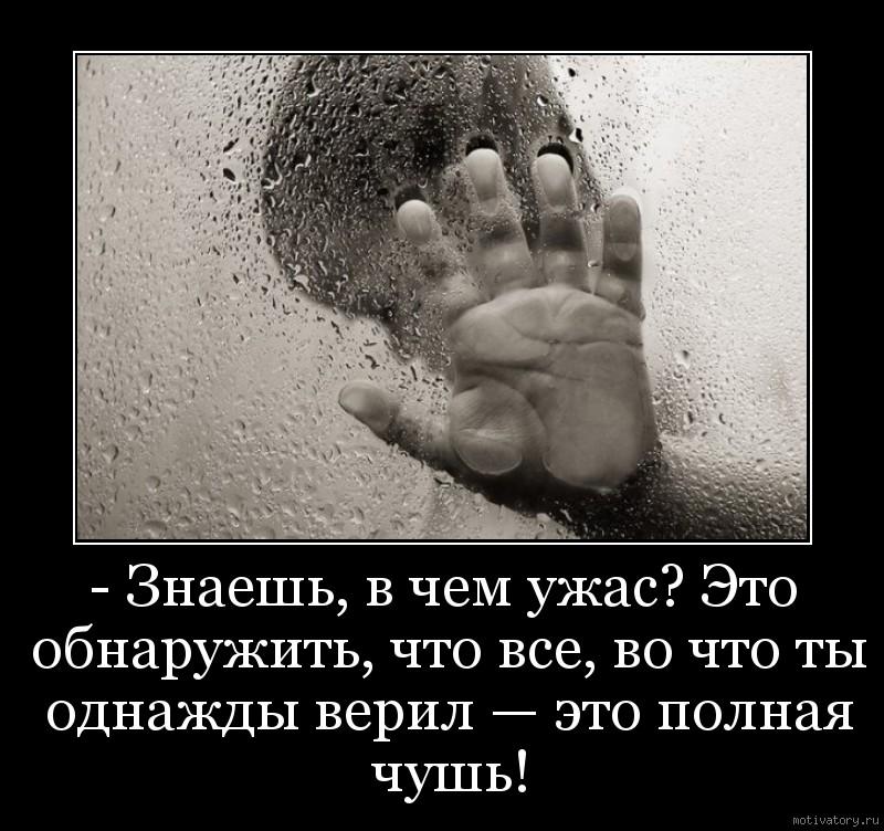 - Знаешь, в чем ужас? Это обнаружить, что все, во что ты однажды верил — это полная чушь!
