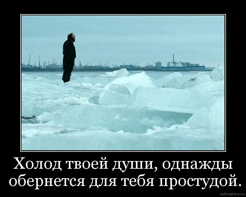Холод твоей души, однажды обернется для тебя простудой.