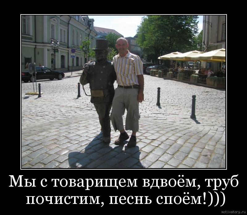 Мы с товарищем вдвоём, труб почистим, песнь споём!)))