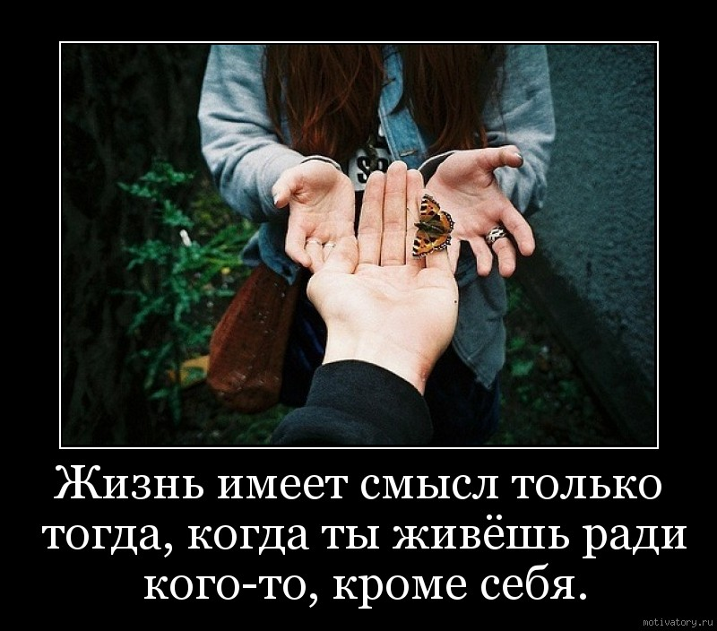 Жизнь имеет смысл только тогда, когда ты живёшь ради кого-то, кроме себя.