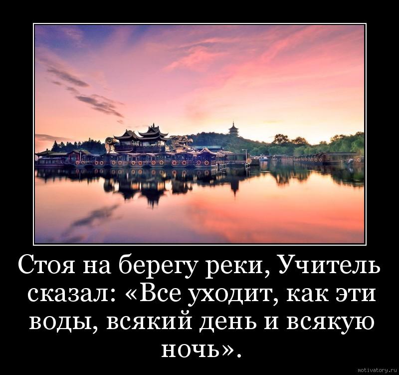 Стоя на берегу реки, Учитель сказал: «Все уходит, как эти воды, всякий день и всякую ночь».