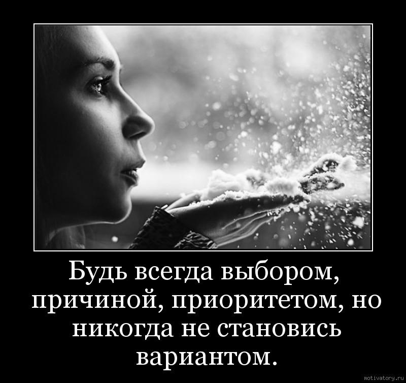 Будь всегда выбором, причиной, приоритетом, но никогда не становись вариантом.
