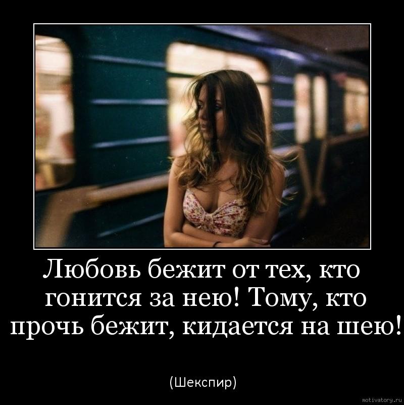 Любовь бежит от тех, кто гонится за нею! Тому, кто прочь бежит, кидается на шею!