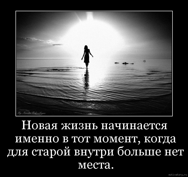 Новая жизнь начинается именно в тот момент, когда для старой внутри больше нет места.