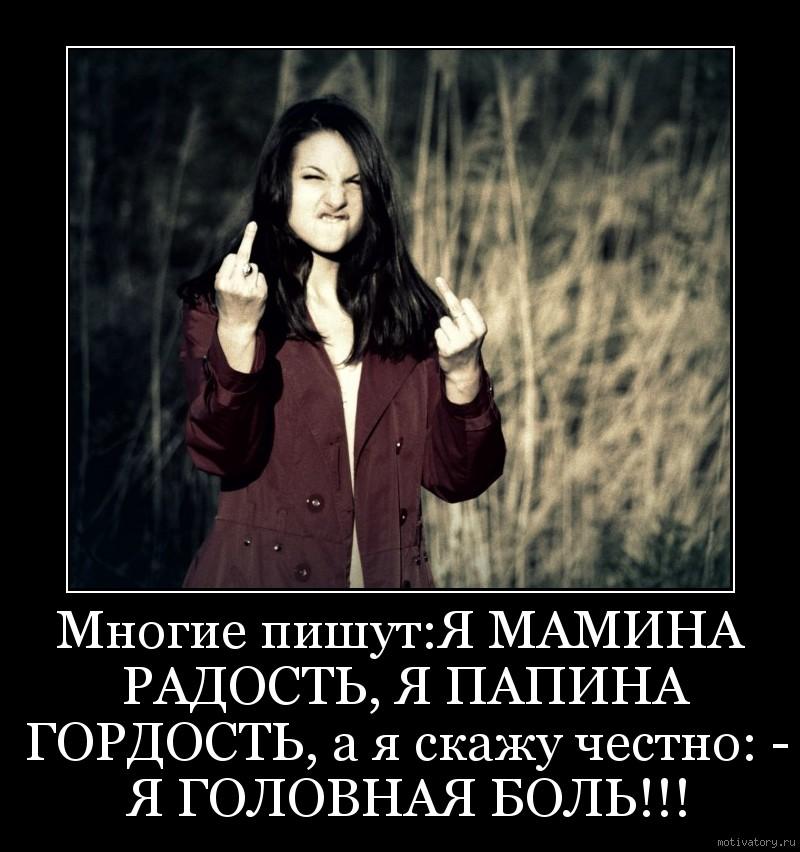 Многие пишут:Я МАМИНА РАДОСТЬ, Я ПАПИНА ГОРДОСТЬ, а я скажу честно: - Я ГОЛОВНАЯ БОЛЬ!!!