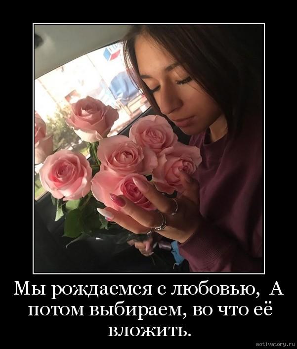 Мы рождаемся с любовью,  А потом выбираем, во что её вложить.