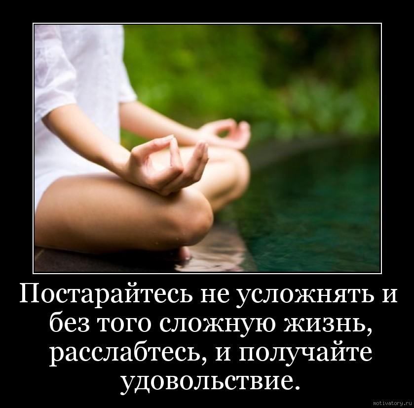 Постарайтесь не усложнять и без того сложную жизнь, расслабтесь, и получайте удовольствие.