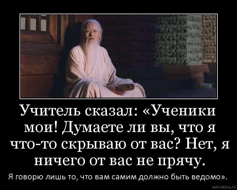Учитель сказал: «Ученики мои! Думаете ли вы, что я что-то скрываю от вас? Нет, я ничего от вас не прячу.