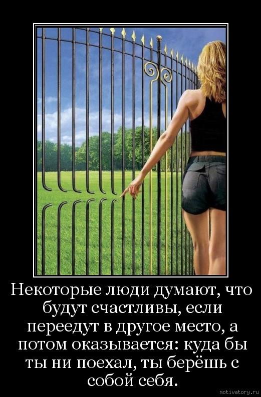 Некоторые люди думают, что будут счастливы, если переедут в другое место, а потом оказывается: куда бы ты ни поехал, ты берёшь с собой себя.