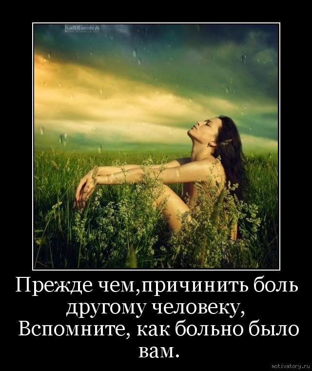 Прежде чем,причинить боль другому человеку,  Вспомните, как больно было вам.