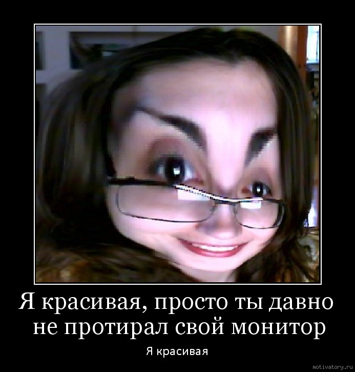 Я красивая, просто ты давно не протирал свой монитор