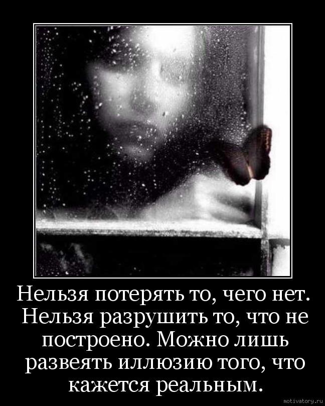 Нельзя потерять то, чего нет. Нельзя разрушить то, что не построено. Можно лишь развеять иллюзию того, что кажется реальным.