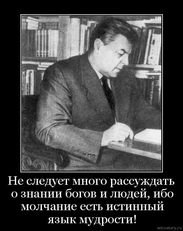 Не следует много рассуждать о знании богов и людей, ибо молчание есть истинный язык мудрости!