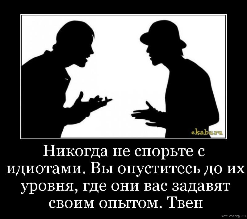 Никогда не спорьте с идиотами. Вы опуститесь до их уровня, где они вас задавят своим опытом. Твен