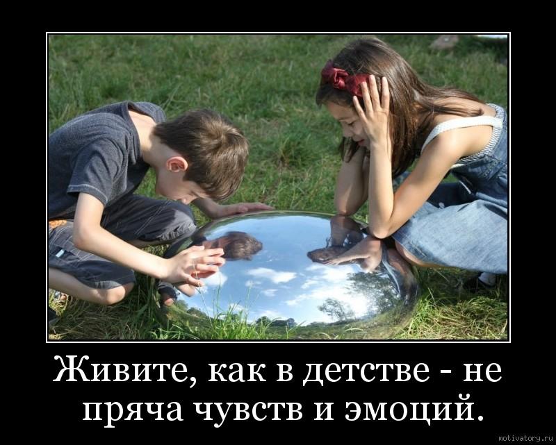 Живите, как в детстве - не пряча чувств и эмоций.