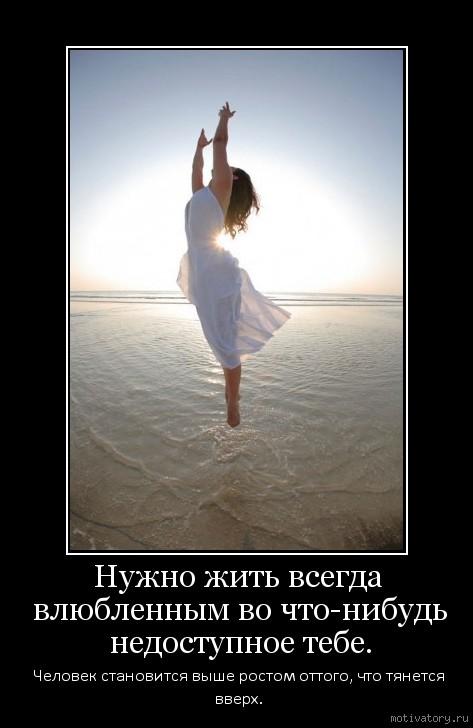 Нужно жить всегда влюбленным во что-нибудь недоступное тебе.