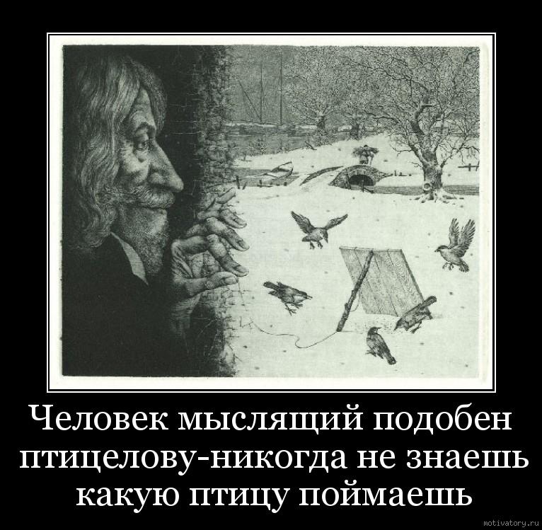 Человек мыслящий подобен птицелову-никогда не знаешь какую птицу поймаешь