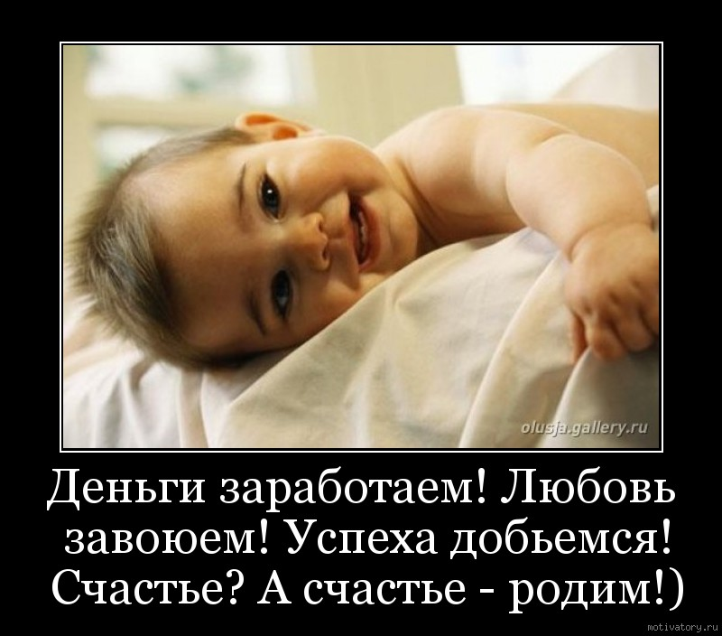 Деньги заработаем! Любовь завоюем! Успеха добьемся! Счастье? А счастье - родим!)