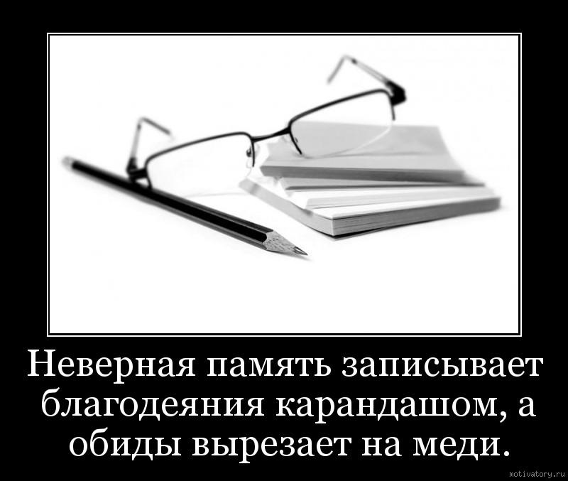 Неверная память записывает благодеяния карандашом, а обиды вырезает на меди.