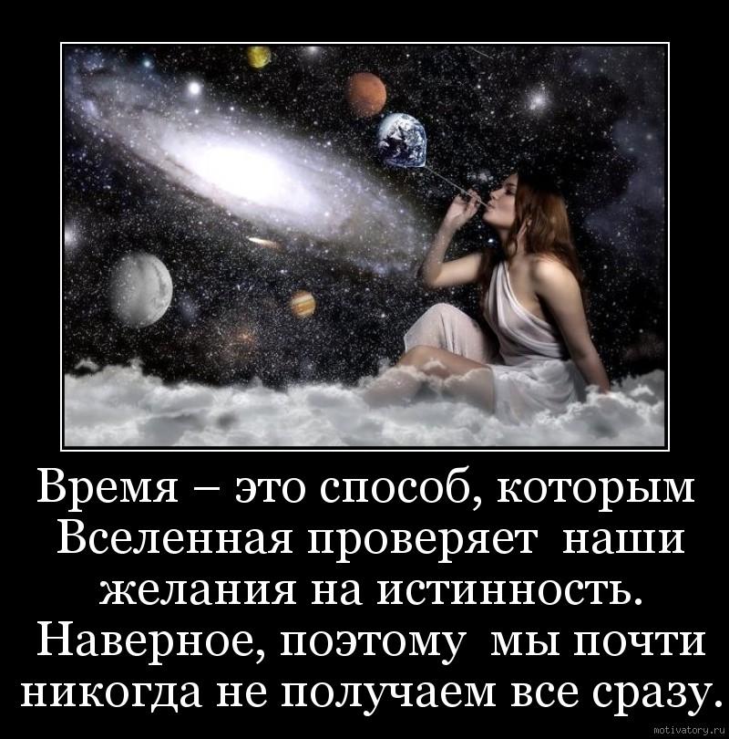 Время – это способ, которым Вселенная проверяет  наши желания на истинность. Наверное, поэтому  мы почти никогда не получаем все сразу.