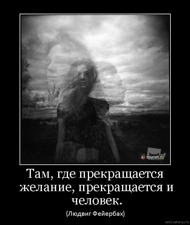 Там, где прекращается желание, прекращается и человек.